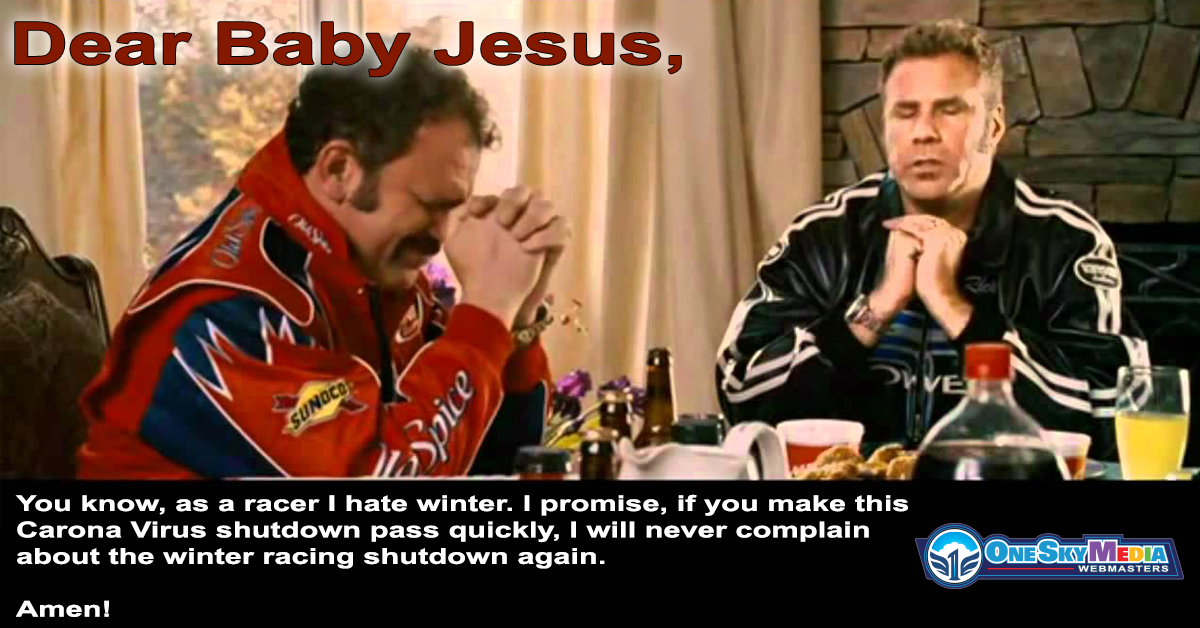 Dear Baby Jesus, You know, as a racer I hate winter. I promise, if you make this Carona Virus shutdown pass quickly, I will never complain about the winter racing shutdown again. Amen!